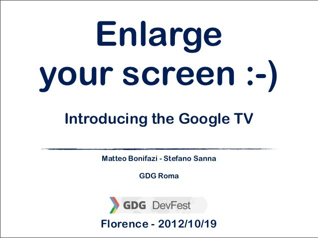 Enlargeyour screen :-) Introducing the Google TV     Matteo Bonifazi - Stefano Sanna               GDG Roma     Florence -...