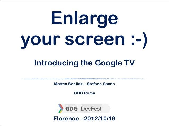 Enlargeyour screen :-) Introducing the Google TV     Matteo Bonifazi - Stefano Sanna               GDG Roma     Florence -...
