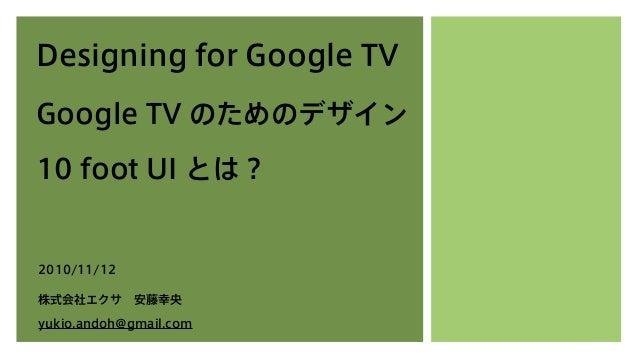 Designing for Google TV Google TV のためのデザイン 10 foot UI とは? 2010/11/12 株式会社エクサ安藤幸央 yukio.andoh@gmail.com