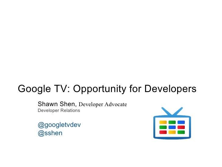 Google TV: Opportunity for Developers    Shawn Shen, Developer Advocate    Developer Relations    @googletvdev    @sshen