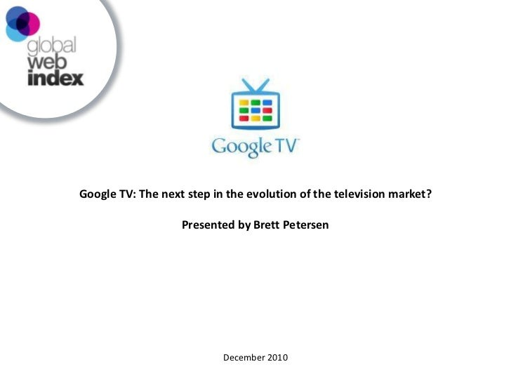 Google TV: The next step in the evolution of the television market?<br />Presented by Brett Petersen<br />December 2010<br />