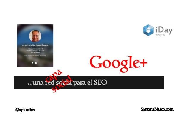 Google+ ...una red social para el SEO  @xpfoxitos  SantanaBlasco.com