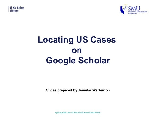 Locating US CasesonGoogle ScholarSlides prepared by Jennifer WarburtonAppropriate Use of Electronic Resources Policy