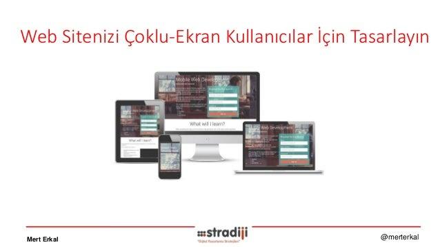 Web Sitenizi Çoklu-Ekran Kullanıcılar İçin Tasarlayın Mert Erkal @merterkal