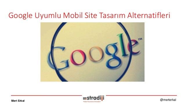 Google Uyumlu Mobil Site Tasarım Alternatifleri Mert Erkal @merterkal