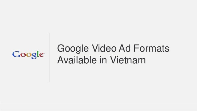 Google Confidential and Proprietary  1  Google Video Ad Formats Available in Vietnam