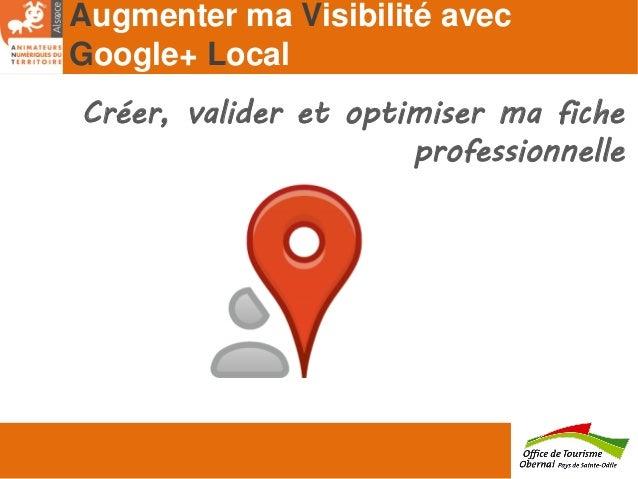 Augmenter ma Visibilité avec Google+ Local Créer, valider et optimiser ma fiche professionnelle