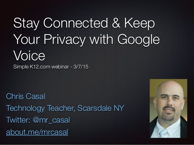 Stay Connected & Keep Your Privacy with Google Voice Simple K12.com webinar - 3/7/15 Chris Casal Technology Teacher, Scars...