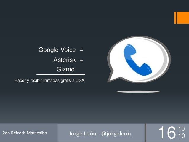 Hacer y recibir llamadas gratis a USA Google Voice Asterisk Gizmo + + 1610 10 2do Refresh Maracaibo Jorge León - @jorgeleon