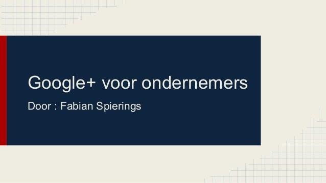 Google+ voor ondernemers Door : Fabian Spierings