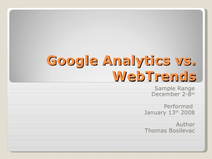 Google Analytics vs. WebTrends Sample Range December 2-8 th Performed  January 13 th  2008 Author Thomas Bosilevac