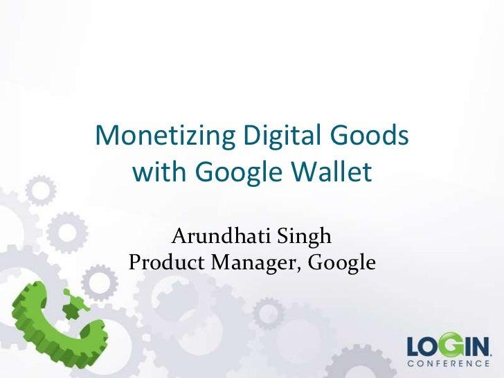 Monetizing Digital Goods  with Google Wallet      Arundhati Singh  Product Manager, Google