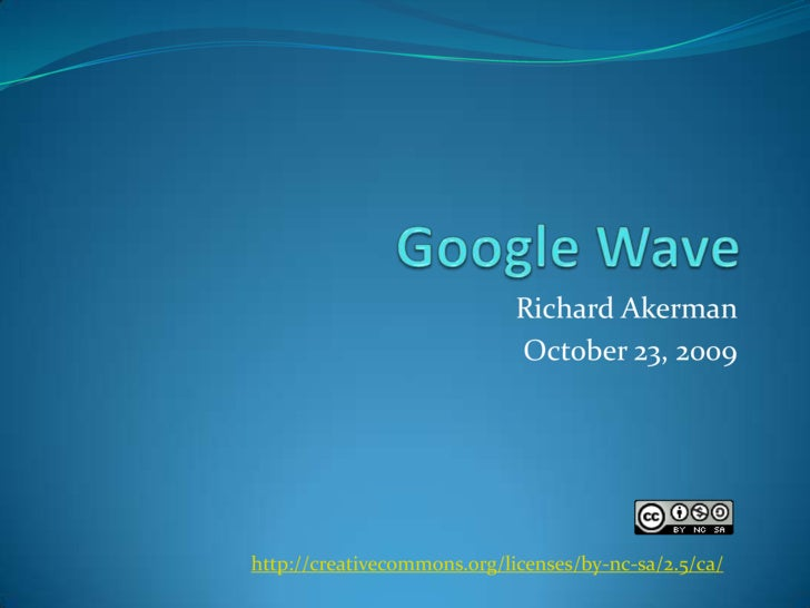 Google Wave<br />Richard Akerman<br />October 23, 2009<br />http://creativecommons.org/licenses/by-nc-sa/2.5/ca/<br />