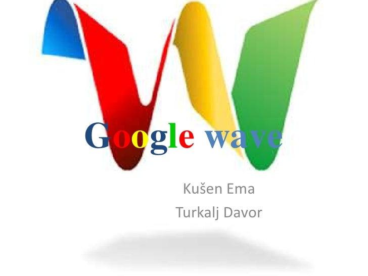 Googlewave<br />Kušen Ema<br />Turkalj Davor<br />