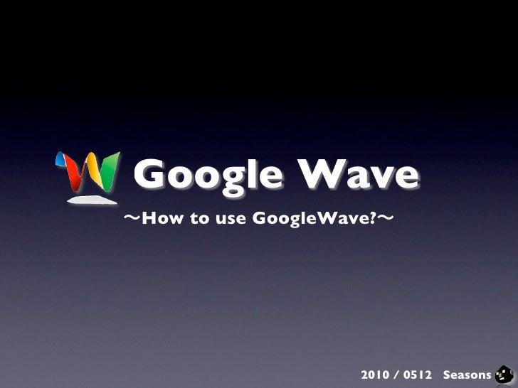 Google Wave How to use GoogleWave?                         2010 / 0512 Seasons