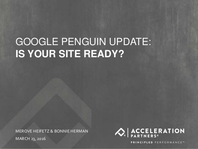 @accelerationpar #freethepenguins GOOGLE PENGUIN UPDATE: IS YOUR SITE READY? MEROVE HEIFETZ & BONNIE HERMAN MARCH 23, 2016