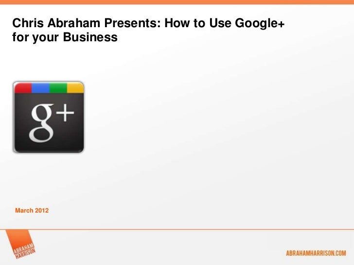 Chris Abraham Presents: How to Use Google+for your BusinessMarch 2012
