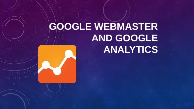 GOOGLE WEBMASTER AND GOOGLE ANALYTICS