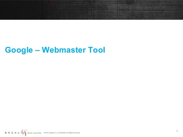 © 2012 Regalix Inc. Confidential, All Rights Reserved Google – Webmaster Tool 1
