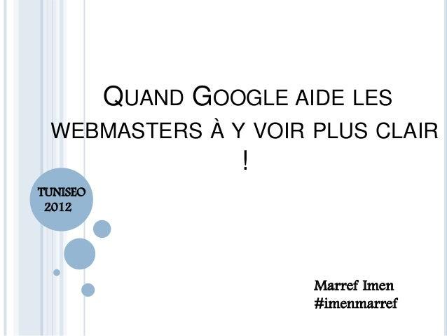 QUAND GOOGLE AIDE LES WEBMASTERS À Y VOIR PLUS CLAIR ! Marref Imen #imenmarref TUNISEO 2012