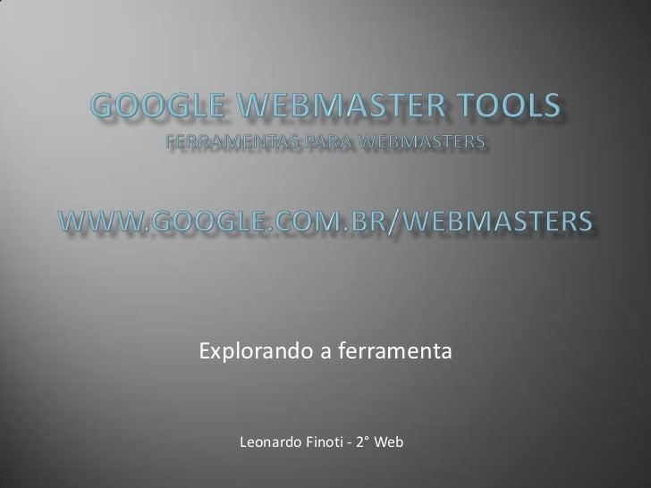 Google Webmaster ToolsFerramentas para webmasterswww.google.com.br/webmasters<br />Explorando a ferramenta<br />Leonardo F...
