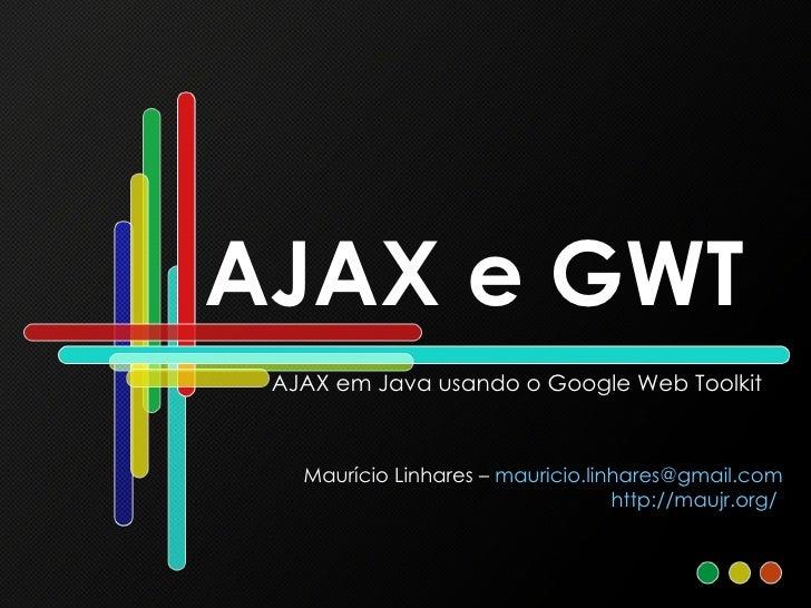 AJAX e GWT AJAX em Java usando o Google Web Toolkit Maurício Linhares –  [email_address] http://maujr.org/