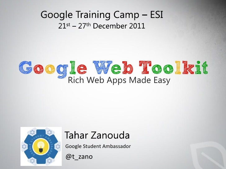 GoogleWeb Apps Made Easy    Rich         Web Toolkit     Google Student Ambassador     @t_zano