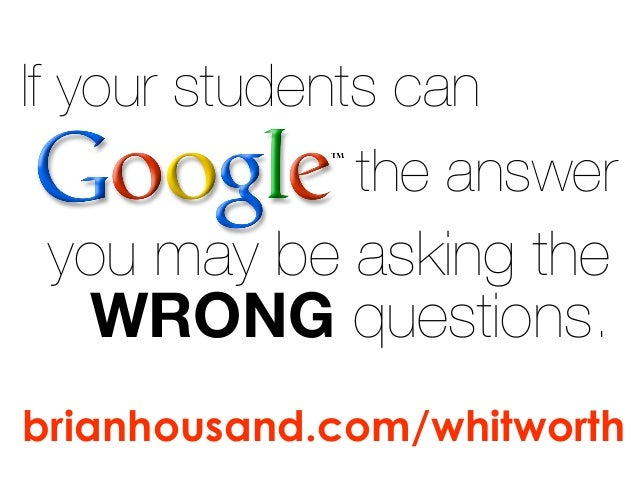 If your students can the answer you may be asking the WRONG questions. brianhousand.com/whitworth
