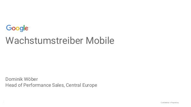 Confidential + Proprietary Wachstumstreiber Mobile Dominik Wöber Head of Performance Sales, Central Europe