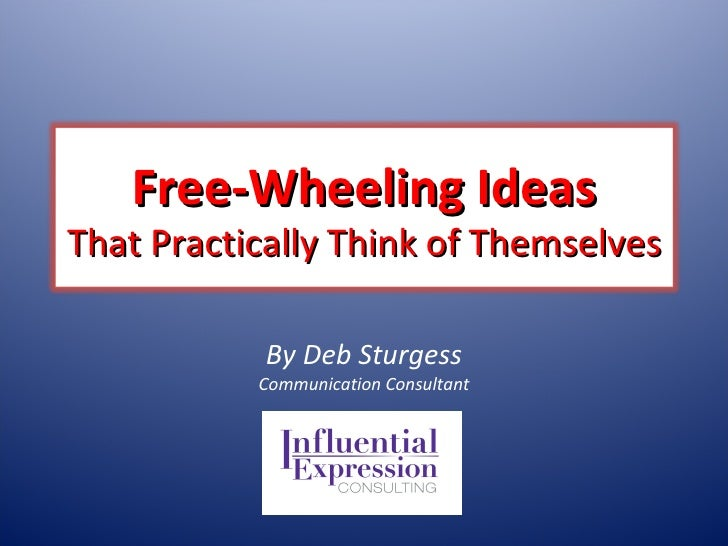 By Deb Sturgess Communication Consultant Free-Wheeling Ideas That Practically Think of Themselves