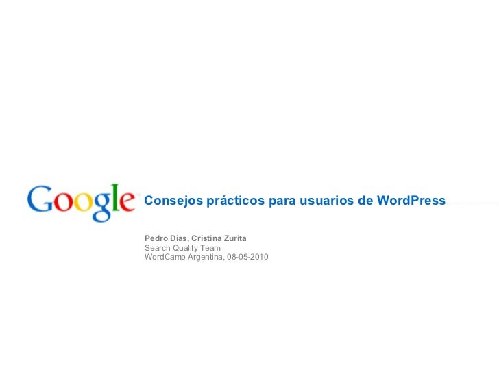Consejos prácticos parausuarios de WordPress Pedro Dias, Cristina Zurita Search Quality Team WordCamp Argentina, 08-05-2010