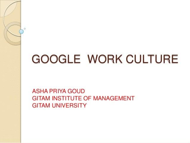 GOOGLE WORK CULTURE ASHA PRIYA GOUD GITAM INSTITUTE OF MANAGEMENT GITAM UNIVERSITY