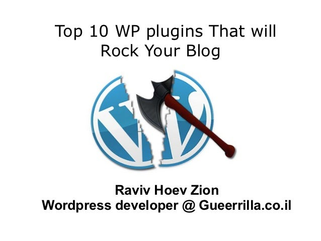 Top 10 WP plugins That will      Rock Your Blog          Raviv Hoev ZionWordpress developer @ Gueerrilla.co.il