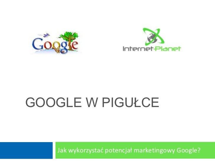 GOOGLE W PIGUŁCE   Jak wykorzystad potencjał marketingowy Google?
