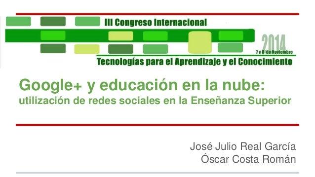 Google+ y educación en la nube:  utilización de redes sociales en la Enseñanza Superior  José Julio Real García  Óscar Cos...