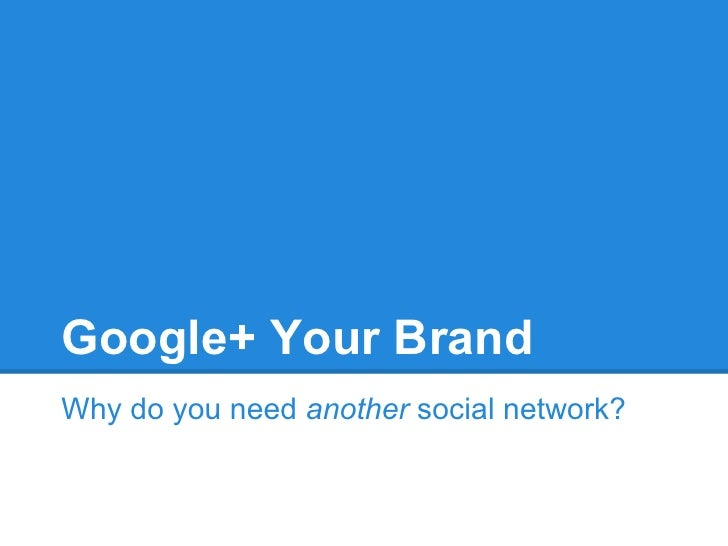 Google+ Your BrandWhy do you need another social network?