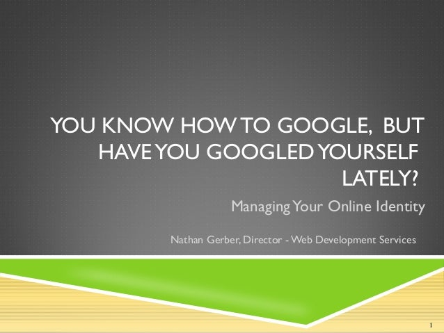 YOU KNOW HOW TO GOOGLE, BUTHAVEYOU GOOGLEDYOURSELFLATELY?ManagingYour Online IdentityNathan Gerber, Director -Web Developm...