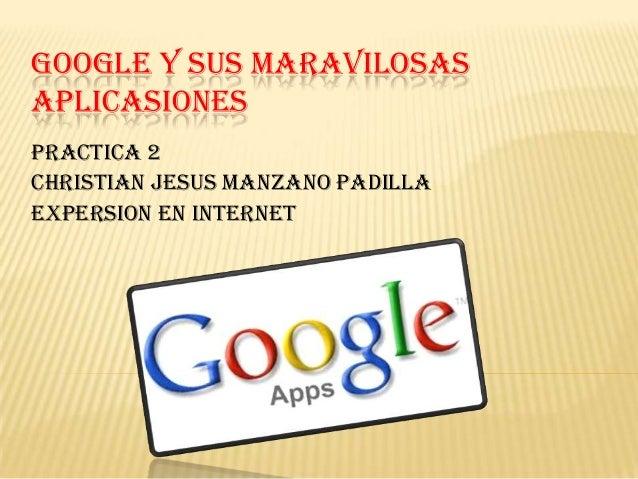 GOOGLE Y SUS MARAVILOSASAPLICASIONESPractica 2christian jesus manzano padillaExpersion en internet