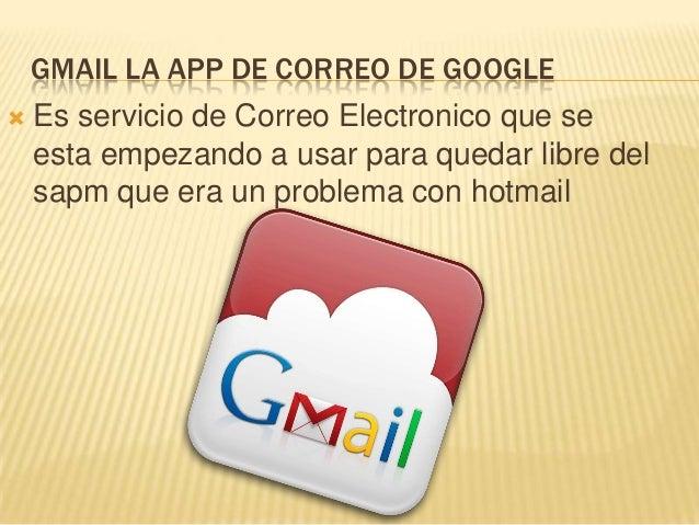 GMAIL LA APP DE CORREO DE GOOGLE   Es servicio de Correo Electronico que se    esta empezando a usar para quedar libre de...