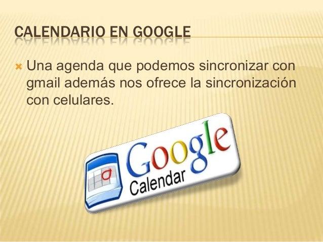 CALENDARIO EN GOOGLE   Una agenda que podemos sincronizar con    gmail además nos ofrece la sincronización    con celular...