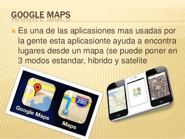 GOOGLE MAPS   Es una de las aplicasiones mas usadas por    la gente esta aplicasionte ayuda a encontra    lugares desde u...