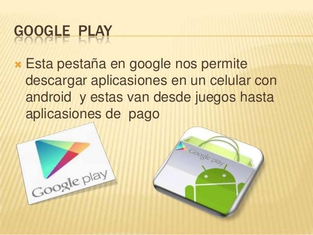 GOOGLE PLAY   Esta pestaña en google nos permite    descargar aplicasiones en un celular con    android y estas van desde...