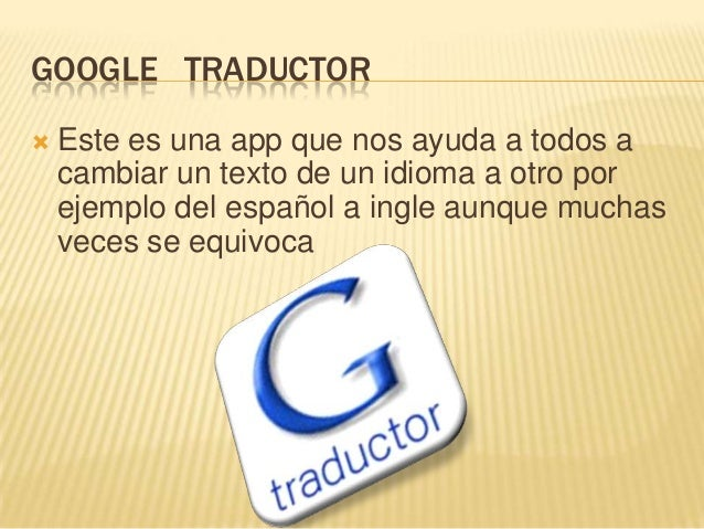 GOOGLE TRADUCTOR   Este es una app que nos ayuda a todos a    cambiar un texto de un idioma a otro por    ejemplo del esp...