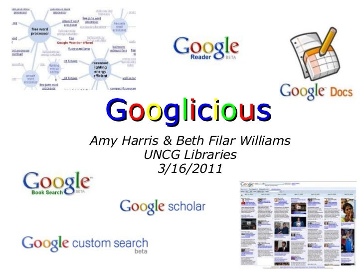 G o o g l i c i o u s  Amy Harris & Beth Filar Williams  UNCG Libraries 3/16/2011