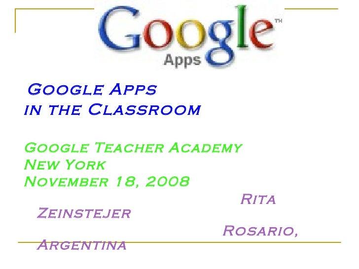 Google Apps in the Classroom  Google Teacher Academy New York November 18, 2008                       Rita  Zeinstejer    ...
