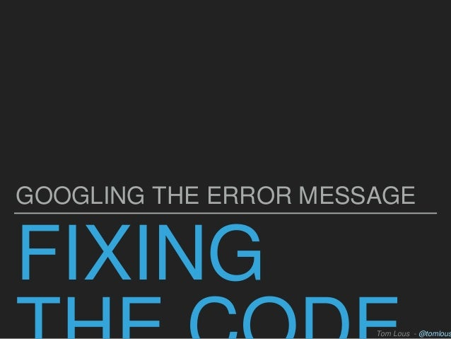 FIXING GOOGLING THE ERROR MESSAGE Tom Lous - @tomlous