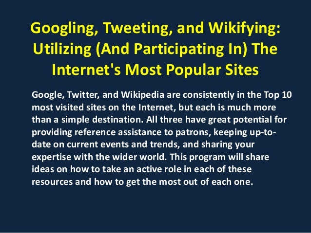 Googling, Tweeting, and Wikifying:Utilizing (And Participating In) The  Internets Most Popular SitesGoogle, Twitter, and W...