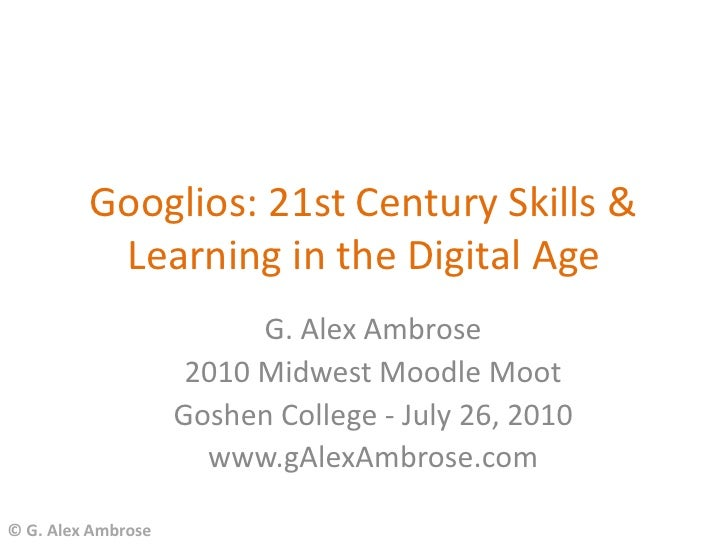 Googlios: 21st Century Skills &           Learning in the Digital Age                           G. Alex Ambrose           ...
