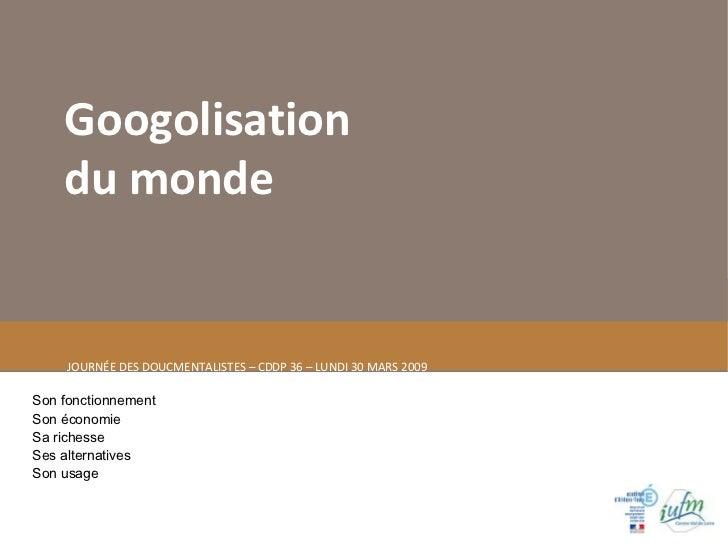 Googolisation du monde  JOURNÉE DES DOUCMENTALISTES – CDDP 36 – LUNDI 30 MARS 2009 Son fonctionnement Son économie Sa rich...