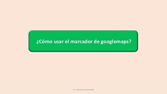 ¿Cómo usar el marcador de googlemaps? Lic. Verónica Zonteponte